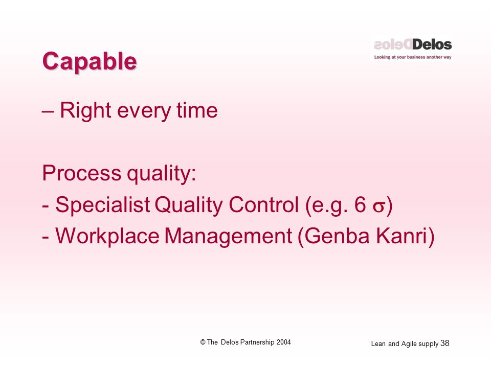 Lean and Agile supply 38 © The Delos Partnership 2004 Capable – Right every time Process quality: - Specialist Quality Control (e.g.