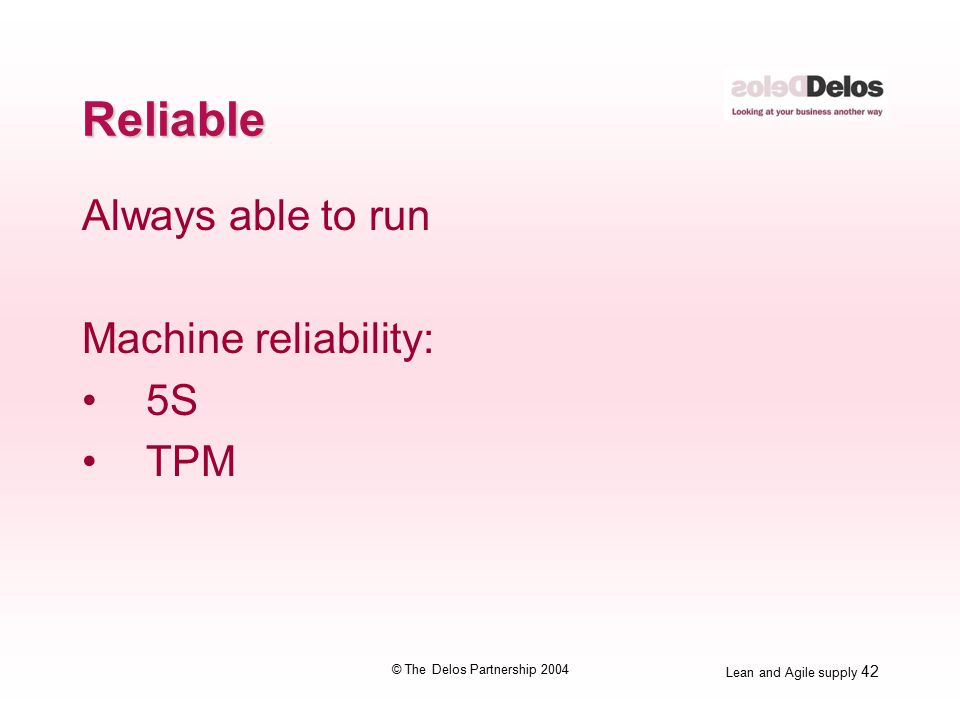 Lean and Agile supply 42 © The Delos Partnership 2004 Reliable Always able to run Machine reliability: 5S TPM