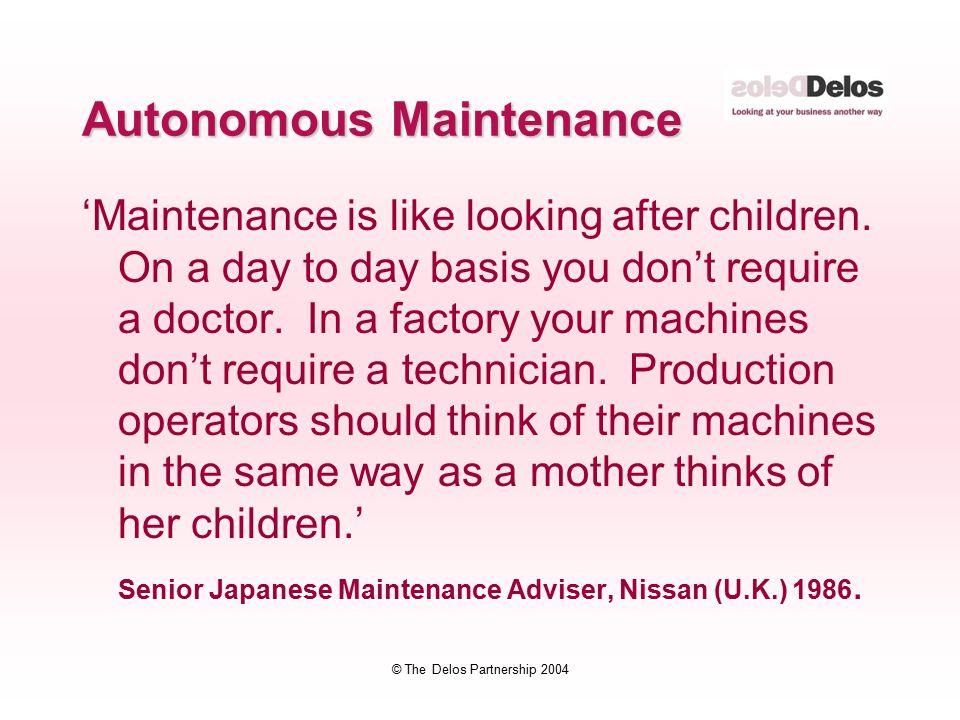 © The Delos Partnership 2004 Autonomous Maintenance 'Maintenance is like looking after children.