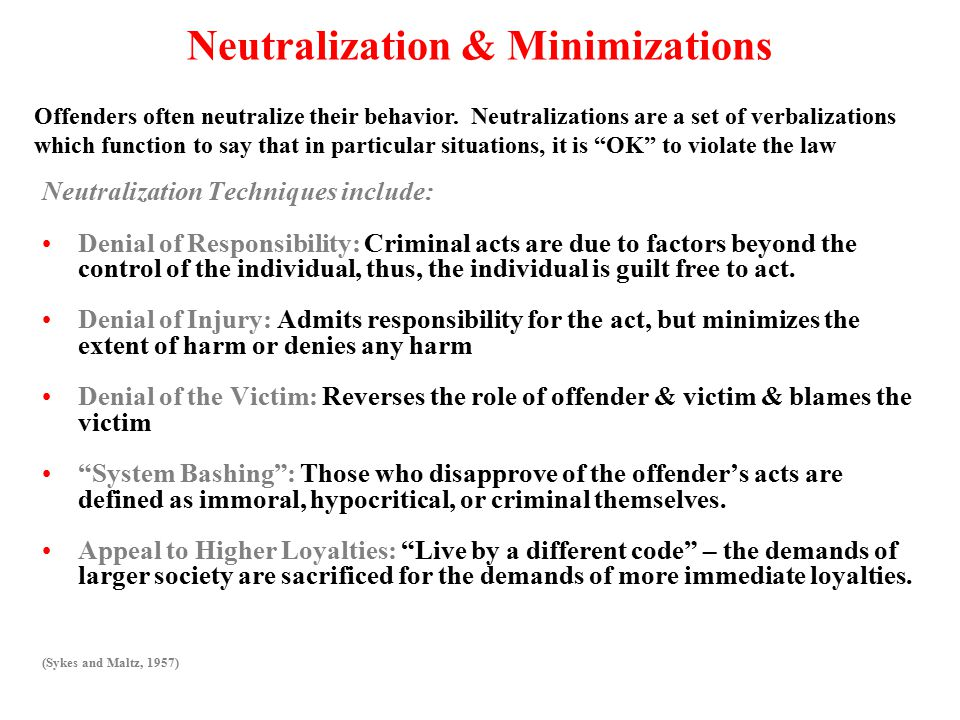 Neutralization & Minimizations Neutralization Techniques include: Denial of Responsibility: Criminal acts are due to factors beyond the control of the individual, thus, the individual is guilt free to act.