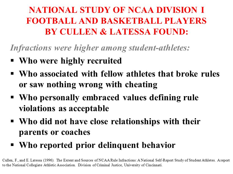 NATIONAL STUDY OF NCAA DIVISION I FOOTBALL AND BASKETBALL PLAYERS BY CULLEN & LATESSA FOUND: Infractions were higher among student-athletes:  Who were highly recruited  Who associated with fellow athletes that broke rules or saw nothing wrong with cheating  Who personally embraced values defining rule violations as acceptable  Who did not have close relationships with their parents or coaches  Who reported prior delinquent behavior Cullen, F., and E.
