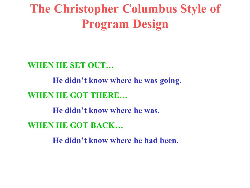 The Christopher Columbus Style of Program Design WHEN HE SET OUT… He didn't know where he was going.