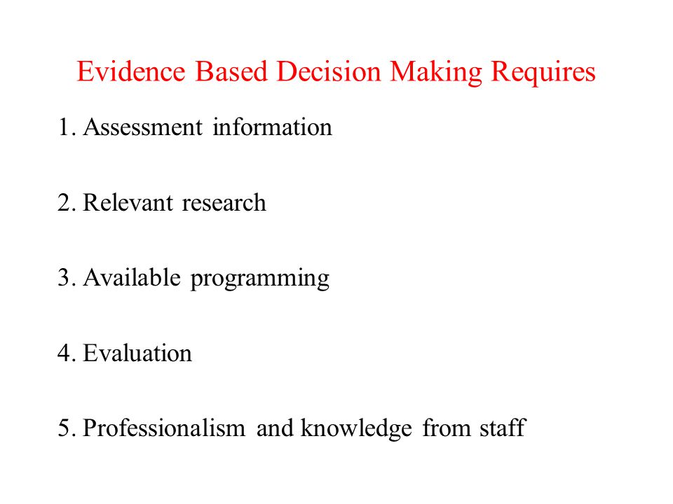 Evidence Based Decision Making Requires 1.Assessment information 2.Relevant research 3.Available programming 4.Evaluation 5.Professionalism and knowledge from staff