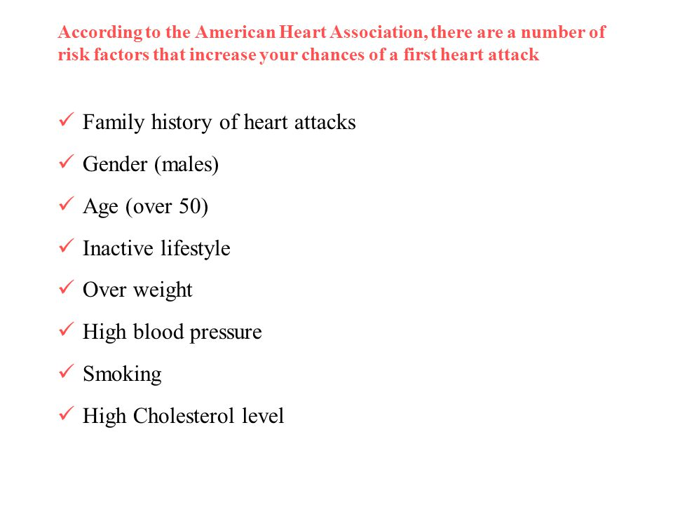 According to the American Heart Association, there are a number of risk factors that increase your chances of a first heart attack Family history of heart attacks Gender (males) Age (over 50) Inactive lifestyle Over weight High blood pressure Smoking High Cholesterol level
