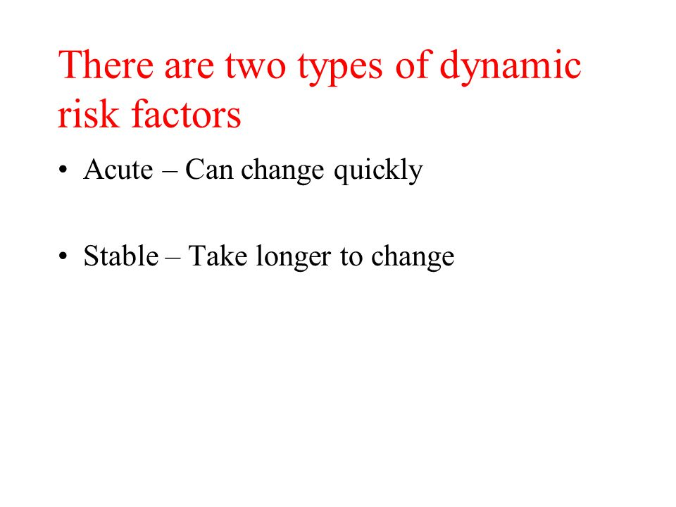 There are two types of dynamic risk factors Acute – Can change quickly Stable – Take longer to change
