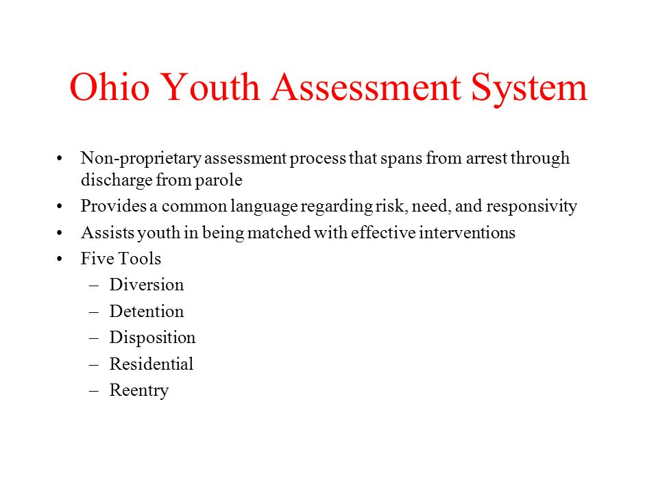 Ohio Youth Assessment System Non-proprietary assessment process that spans from arrest through discharge from parole Provides a common language regarding risk, need, and responsivity Assists youth in being matched with effective interventions Five Tools –Diversion –Detention –Disposition –Residential –Reentry