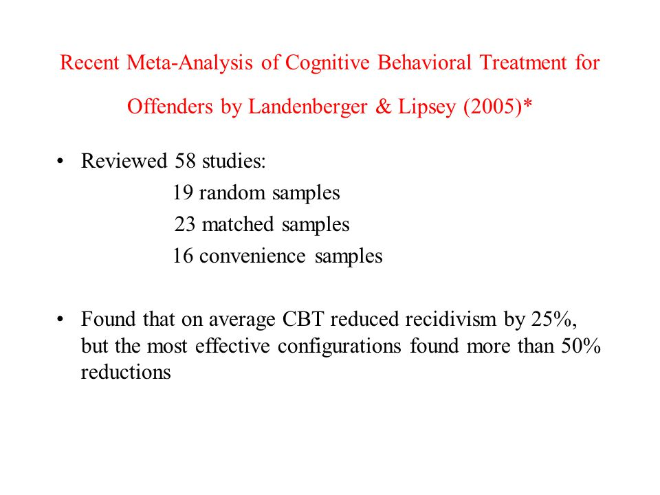 Recent Meta-Analysis of Cognitive Behavioral Treatment for Offenders by Landenberger & Lipsey (2005)* Reviewed 58 studies: 19 random samples 23 matched samples 16 convenience samples Found that on average CBT reduced recidivism by 25%, but the most effective configurations found more than 50% reductions