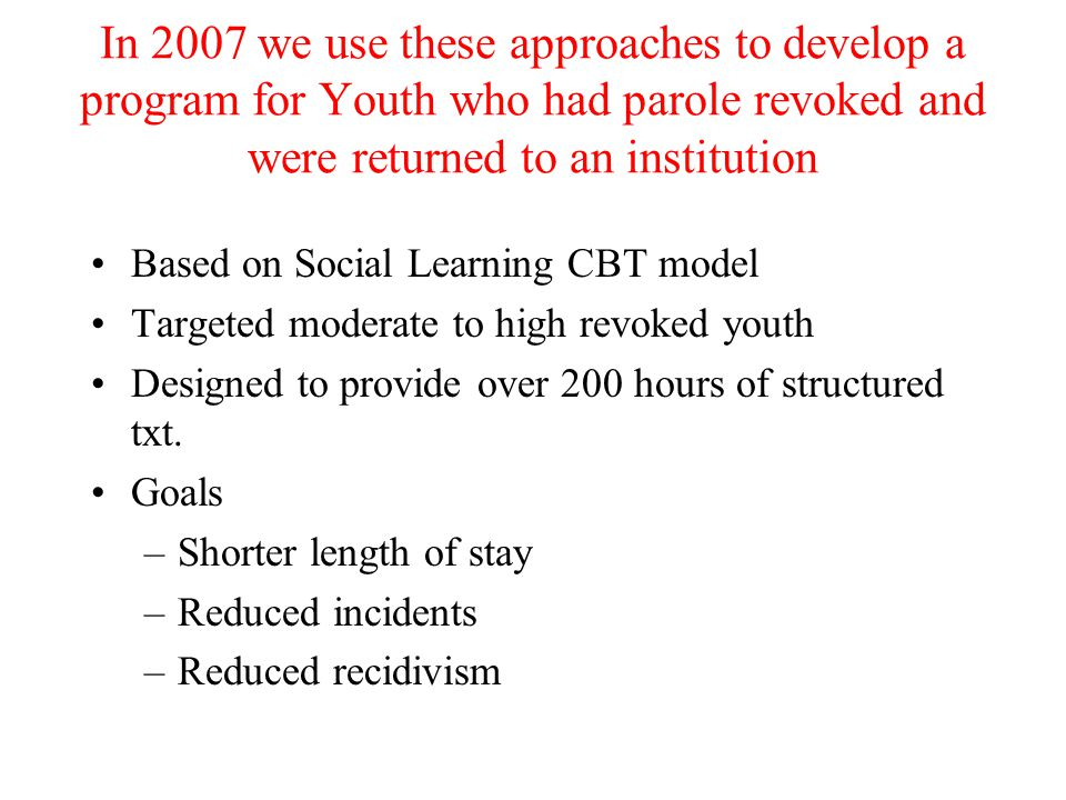 In 2007 we use these approaches to develop a program for Youth who had parole revoked and were returned to an institution Based on Social Learning CBT model Targeted moderate to high revoked youth Designed to provide over 200 hours of structured txt.