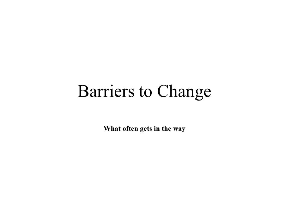Barriers to Change What often gets in the way