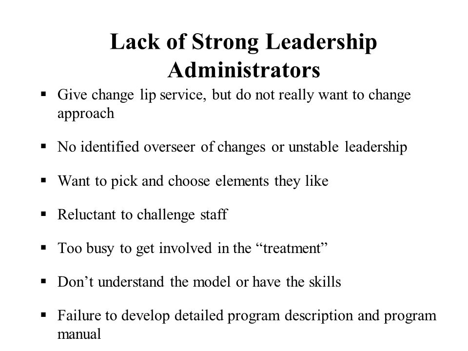 Lack of Strong Leadership Administrators  Give change lip service, but do not really want to change approach  No identified overseer of changes or unstable leadership  Want to pick and choose elements they like  Reluctant to challenge staff  Too busy to get involved in the treatment  Don't understand the model or have the skills  Failure to develop detailed program description and program manual