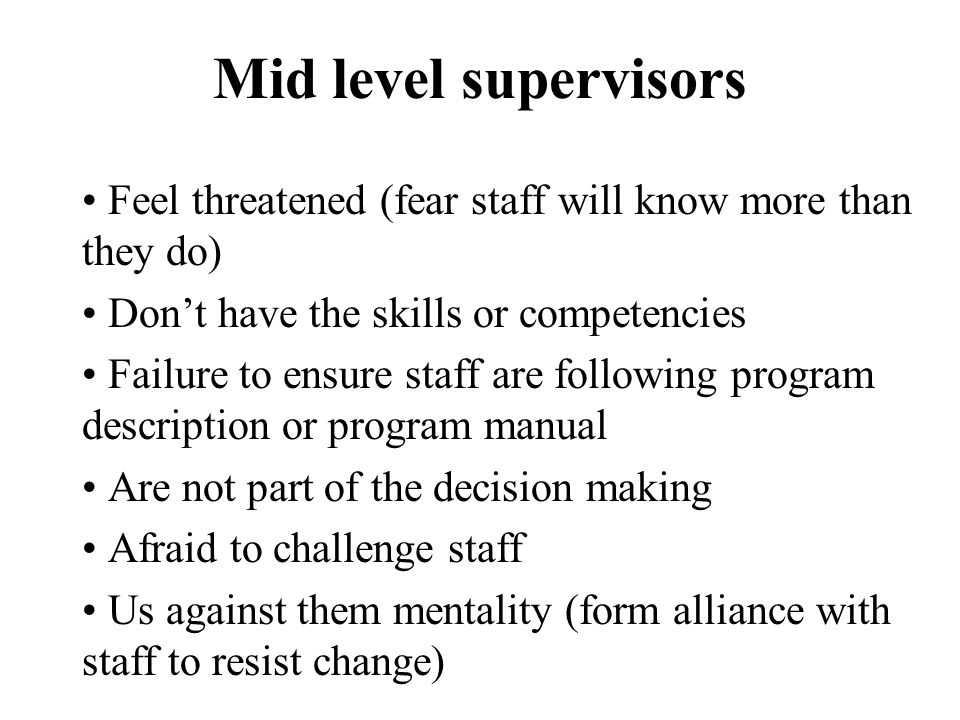Mid level supervisors Feel threatened (fear staff will know more than they do) Don't have the skills or competencies Failure to ensure staff are following program description or program manual Are not part of the decision making Afraid to challenge staff Us against them mentality (form alliance with staff to resist change)