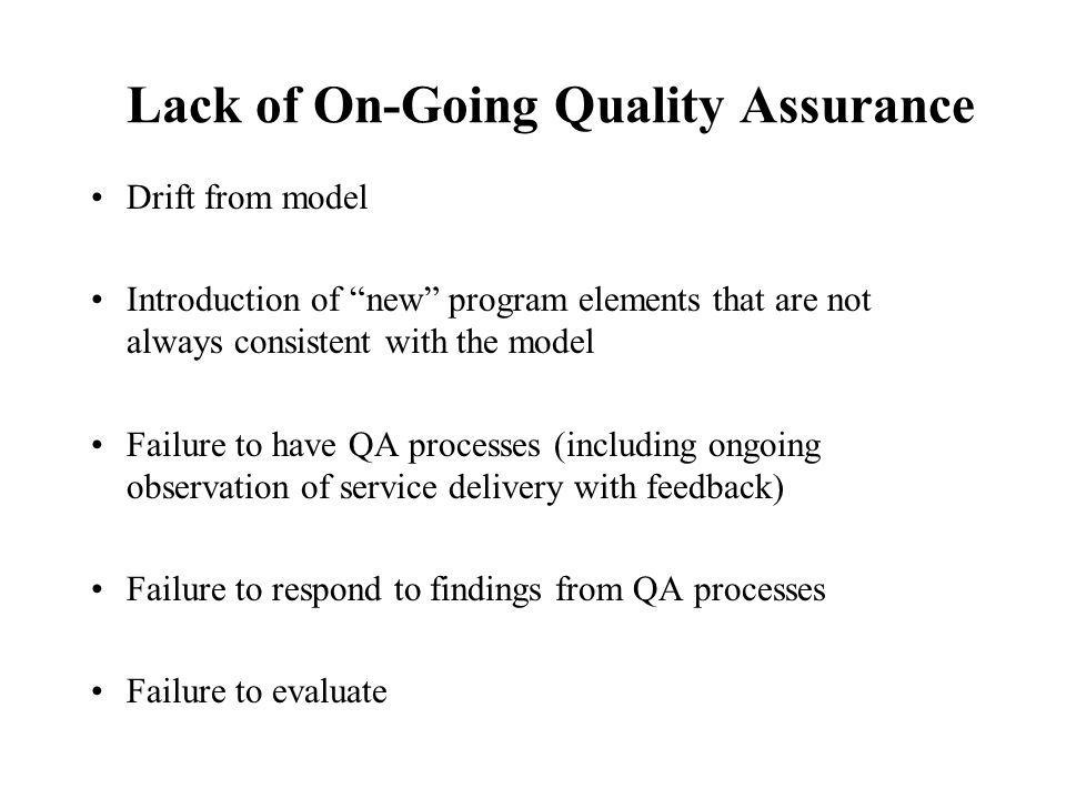 Lack of On-Going Quality Assurance Drift from model Introduction of new program elements that are not always consistent with the model Failure to have QA processes (including ongoing observation of service delivery with feedback) Failure to respond to findings from QA processes Failure to evaluate