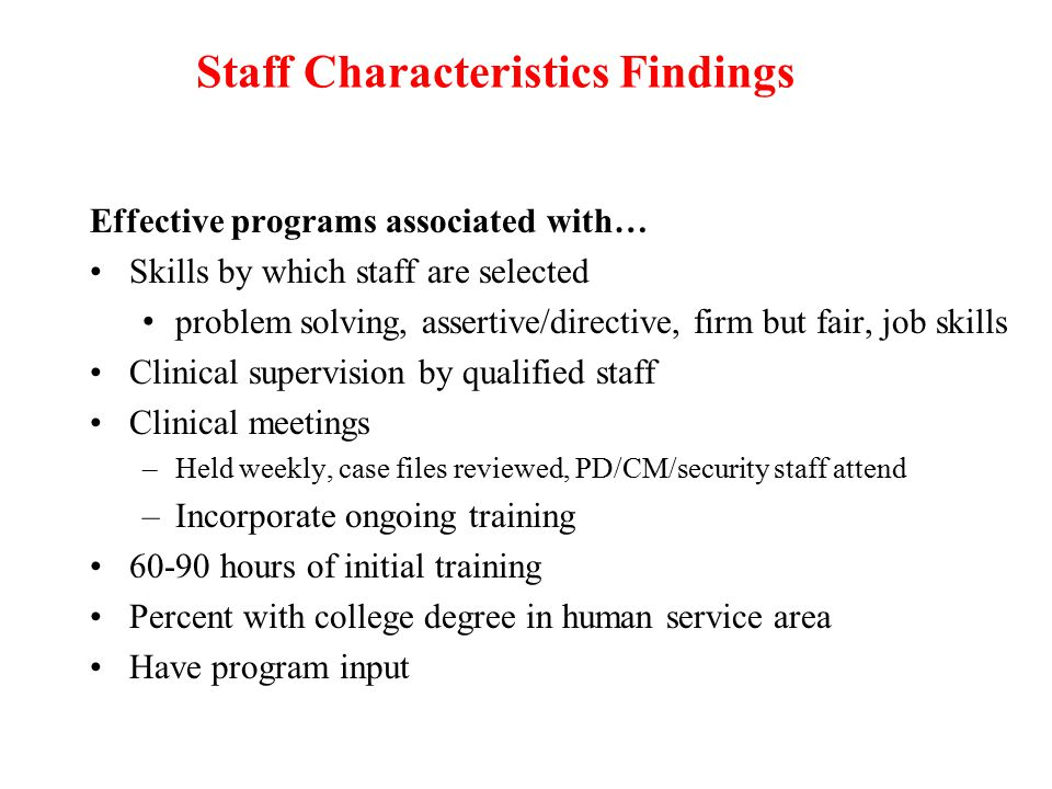 Staff Characteristics Findings Effective programs associated with… Skills by which staff are selected problem solving, assertive/directive, firm but fair, job skills Clinical supervision by qualified staff Clinical meetings –Held weekly, case files reviewed, PD/CM/security staff attend –Incorporate ongoing training 60-90 hours of initial training Percent with college degree in human service area Have program input