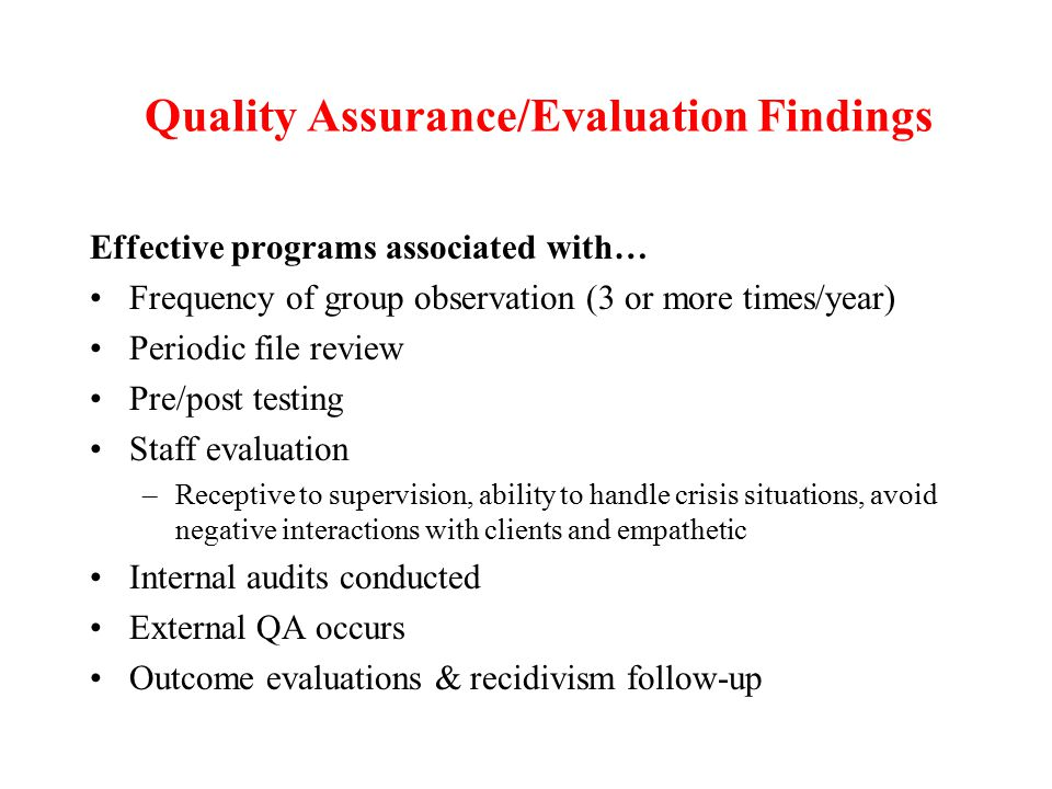 Quality Assurance/Evaluation Findings Effective programs associated with… Frequency of group observation (3 or more times/year) Periodic file review Pre/post testing Staff evaluation –Receptive to supervision, ability to handle crisis situations, avoid negative interactions with clients and empathetic Internal audits conducted External QA occurs Outcome evaluations & recidivism follow-up