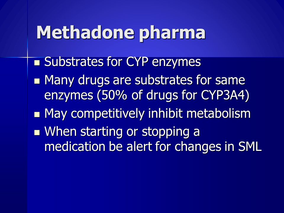 Methadone pharma Substrates for CYP enzymes Substrates for CYP enzymes Many drugs are substrates for same enzymes (50% of drugs for CYP3A4) Many drugs are substrates for same enzymes (50% of drugs for CYP3A4) May competitively inhibit metabolism May competitively inhibit metabolism When starting or stopping a medication be alert for changes in SML When starting or stopping a medication be alert for changes in SML