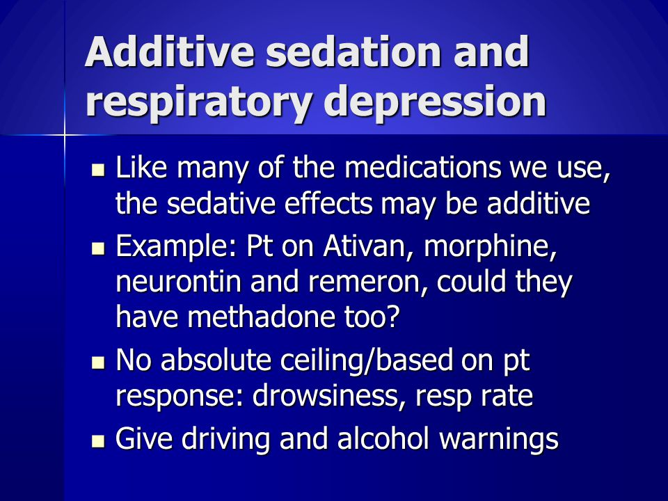 Additive sedation and respiratory depression Like many of the medications we use, the sedative effects may be additive Like many of the medications we use, the sedative effects may be additive Example: Pt on Ativan, morphine, neurontin and remeron, could they have methadone too.