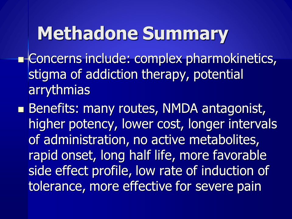 Methadone Summary Concerns include: complex pharmokinetics, stigma of addiction therapy, potential arrythmias Concerns include: complex pharmokinetics, stigma of addiction therapy, potential arrythmias Benefits: many routes, NMDA antagonist, higher potency, lower cost, longer intervals of administration, no active metabolites, rapid onset, long half life, more favorable side effect profile, low rate of induction of tolerance, more effective for severe pain Benefits: many routes, NMDA antagonist, higher potency, lower cost, longer intervals of administration, no active metabolites, rapid onset, long half life, more favorable side effect profile, low rate of induction of tolerance, more effective for severe pain