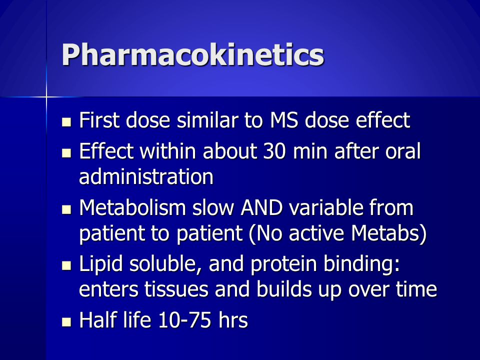 Pharmacokinetics First dose similar to MS dose effect First dose similar to MS dose effect Effect within about 30 min after oral administration Effect within about 30 min after oral administration Metabolism slow AND variable from patient to patient (No active Metabs) Metabolism slow AND variable from patient to patient (No active Metabs) Lipid soluble, and protein binding: enters tissues and builds up over time Lipid soluble, and protein binding: enters tissues and builds up over time Half life 10-75 hrs Half life 10-75 hrs