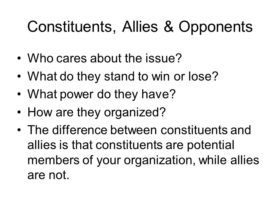 Constituents, Allies & Opponents Who cares about the issue? What do they stand to win or lose? What power do they have? How are they organized? The di