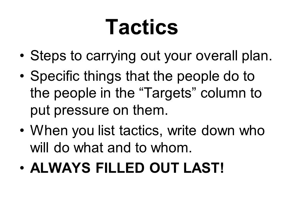 "Tactics Steps to carrying out your overall plan. Specific things that the people do to the people in the ""Targets"" column to put pressure on them. Whe"