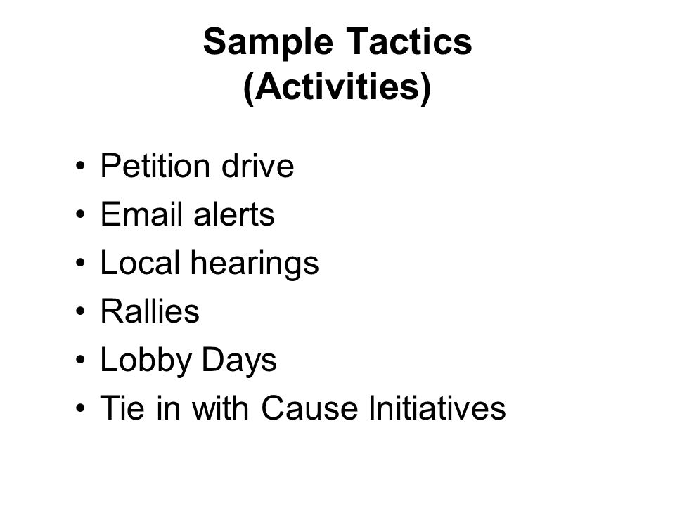 Petition drive Email alerts Local hearings Rallies Lobby Days Tie in with Cause Initiatives Sample Tactics (Activities)