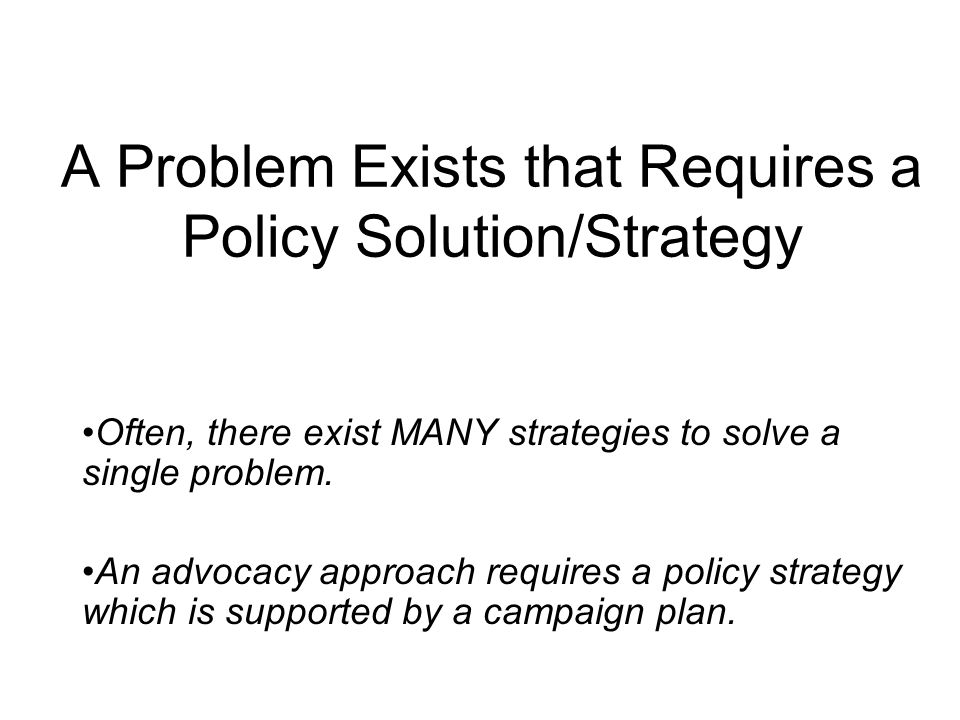 A Problem Exists that Requires a Policy Solution/Strategy Often, there exist MANY strategies to solve a single problem. An advocacy approach requires