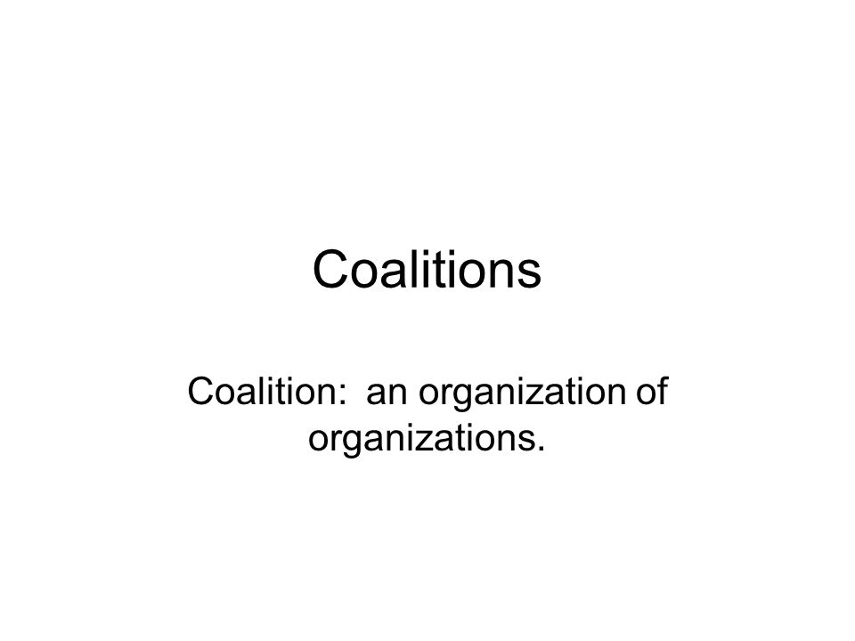 Coalitions Coalition: an organization of organizations.