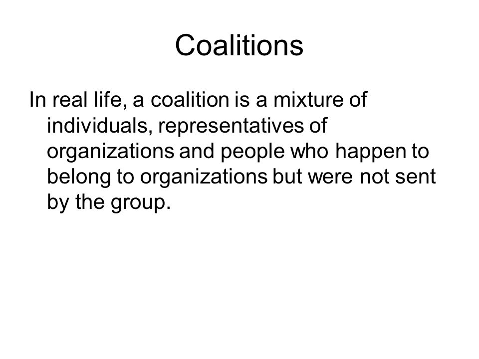 Coalitions In real life, a coalition is a mixture of individuals, representatives of organizations and people who happen to belong to organizations bu