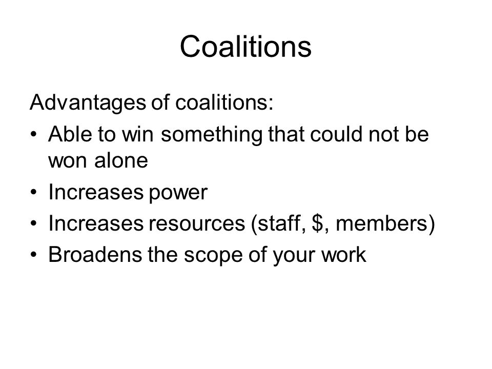 Coalitions Advantages of coalitions: Able to win something that could not be won alone Increases power Increases resources (staff, $, members) Broaden
