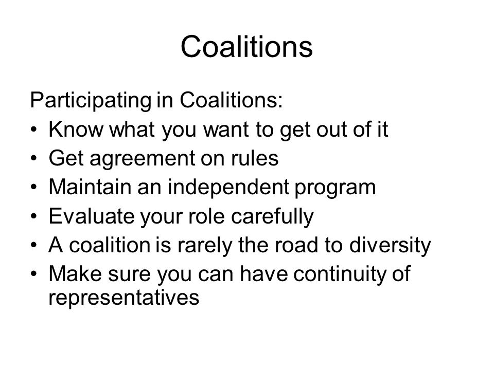Coalitions Participating in Coalitions: Know what you want to get out of it Get agreement on rules Maintain an independent program Evaluate your role