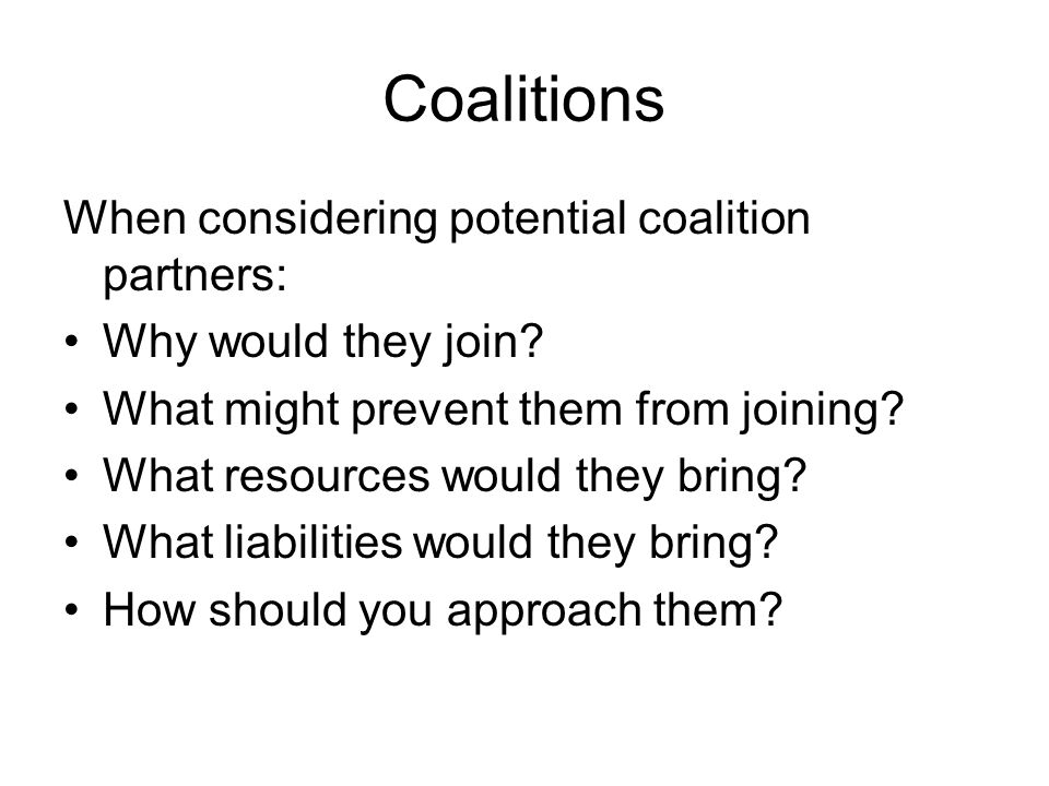 Coalitions When considering potential coalition partners: Why would they join? What might prevent them from joining? What resources would they bring?