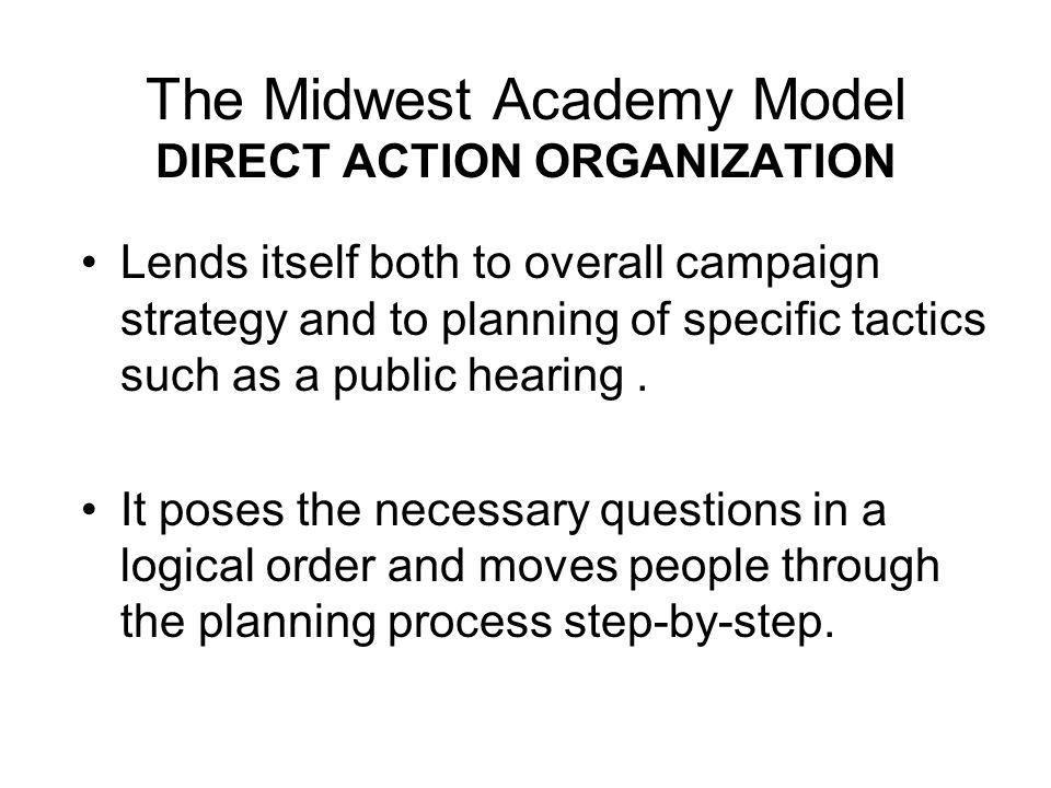 The Midwest Academy Model DIRECT ACTION ORGANIZATION Lends itself both to overall campaign strategy and to planning of specific tactics such as a publ