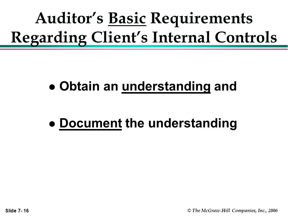 Slide 7- 16 © The McGraw-Hill Companies, Inc., 2006 Auditor's Basic Requirements Regarding Client's Internal Controls l Obtain an understanding and l