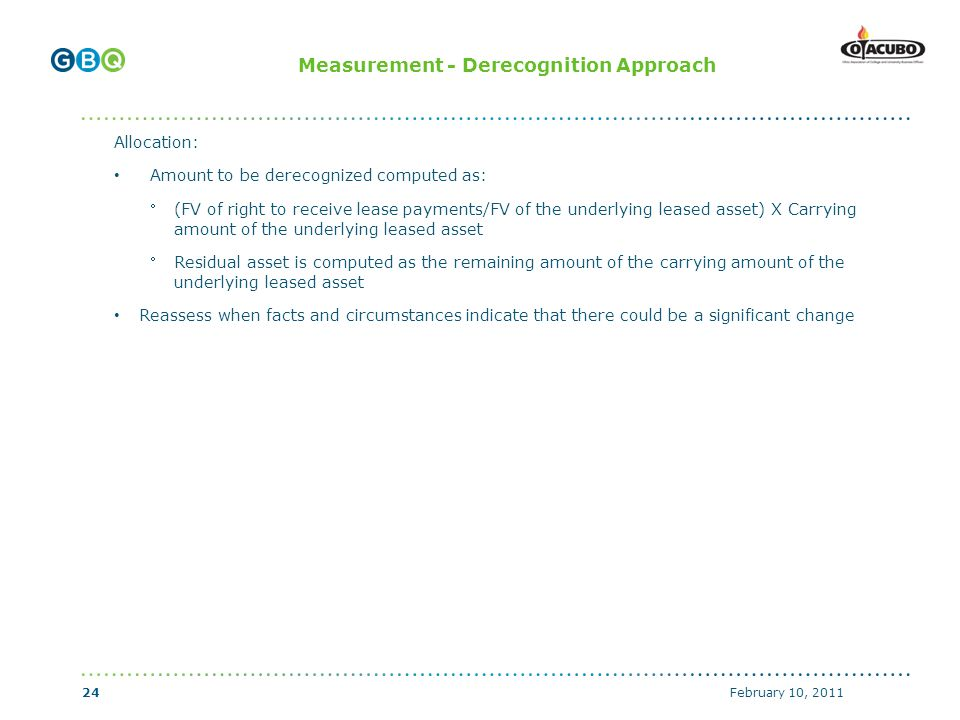 ↑ Body copy start if no header (top of text box with 0 margins) ↑ Header start (top of text box with 0 margins) ↑ Body copy start with graphics above (top of text box with 0 margins) Measurement - Derecognition Approach Allocation: Amount to be derecognized computed as: (FV of right to receive lease payments/FV of the underlying leased asset) X Carrying amount of the underlying leased asset Residual asset is computed as the remaining amount of the carrying amount of the underlying leased asset Reassess when facts and circumstances indicate that there could be a significant change February 10, 201124