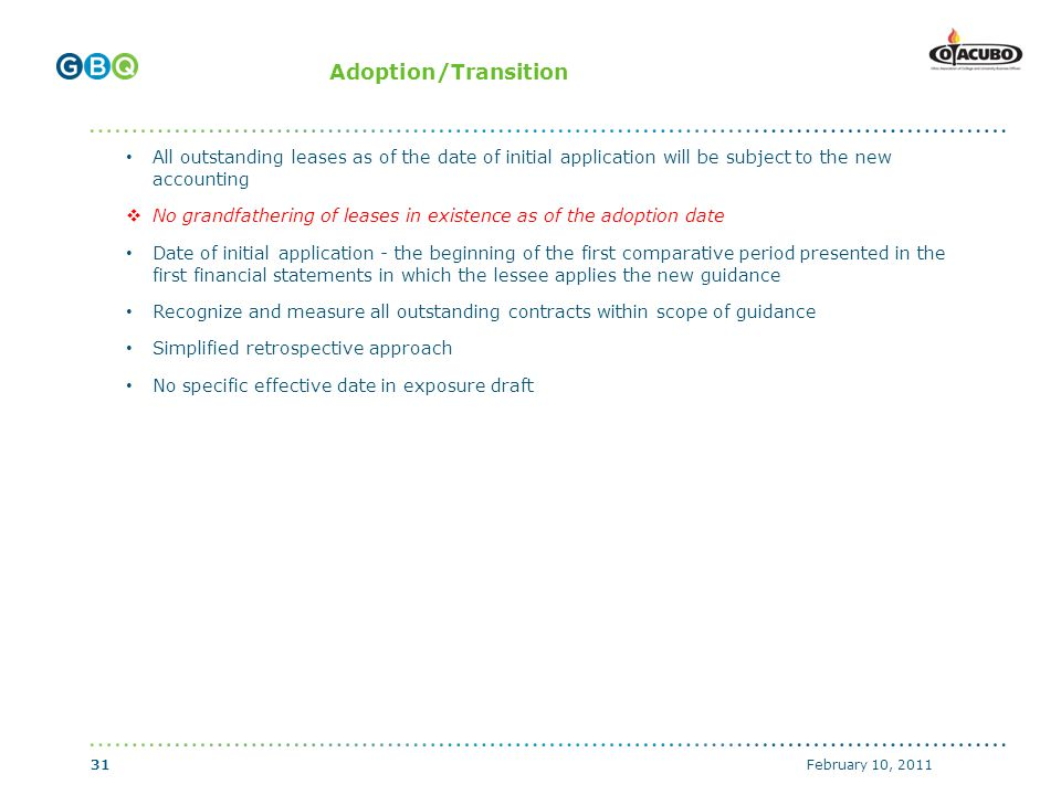 ↑ Body copy start if no header (top of text box with 0 margins) ↑ Header start (top of text box with 0 margins) ↑ Body copy start with graphics above (top of text box with 0 margins) Adoption/Transition All outstanding leases as of the date of initial application will be subject to the new accounting  No grandfathering of leases in existence as of the adoption date Date of initial application - the beginning of the first comparative period presented in the first financial statements in which the lessee applies the new guidance Recognize and measure all outstanding contracts within scope of guidance Simplified retrospective approach No specific effective date in exposure draft February 10, 201131