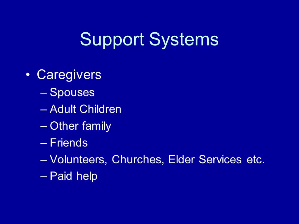 Support Systems Caregivers –Spouses –Adult Children –Other family –Friends –Volunteers, Churches, Elder Services etc.