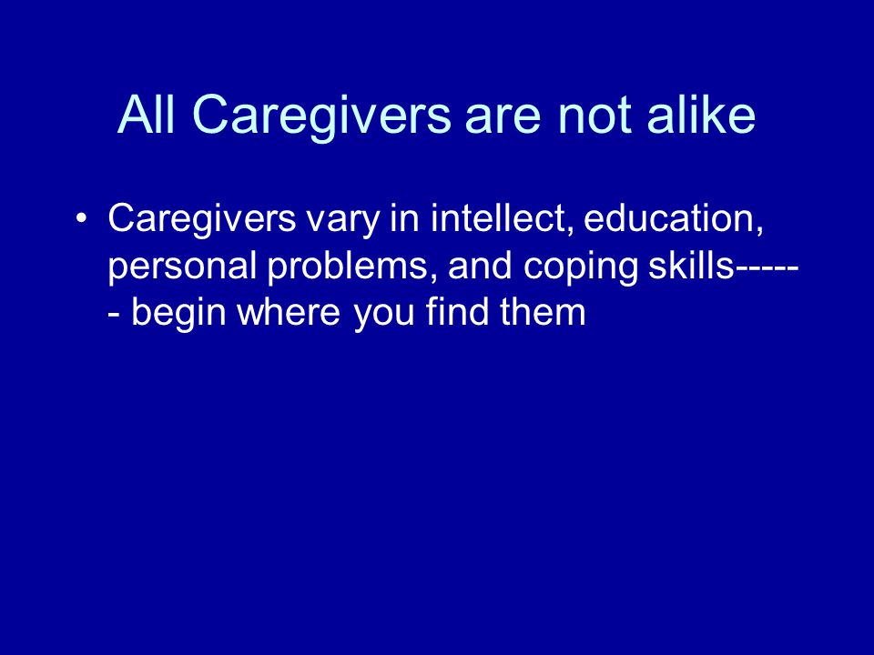 All Caregivers are not alike Caregivers vary in intellect, education, personal problems, and coping skills----- - begin where you find them