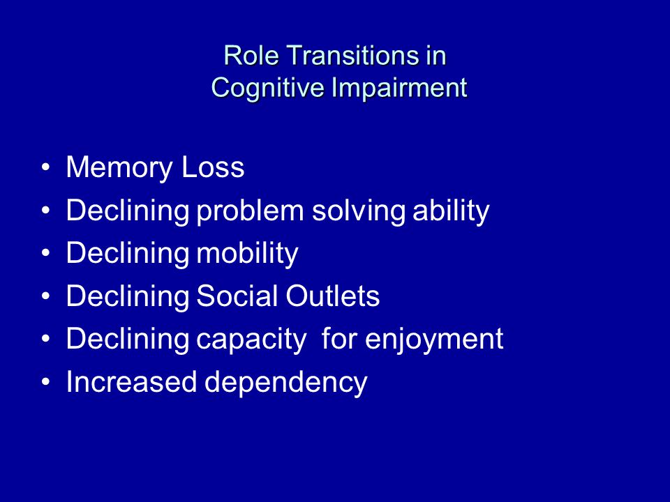 Role Transitions in Cognitive Impairment Memory Loss Declining problem solving ability Declining mobility Declining Social Outlets Declining capacity for enjoyment Increased dependency