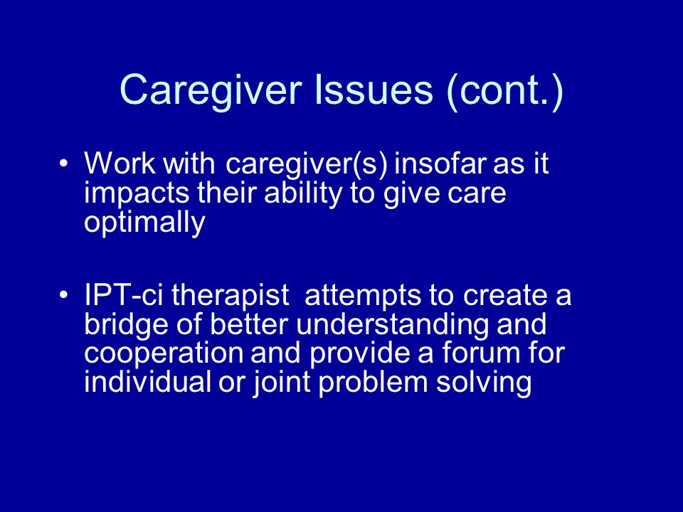 Caregiver Issues (cont.) Work with caregiver(s) insofar as it impacts their ability to give care optimally IPT-ci therapist attempts to create a bridge of better understanding and cooperation and provide a forum for individual or joint problem solving