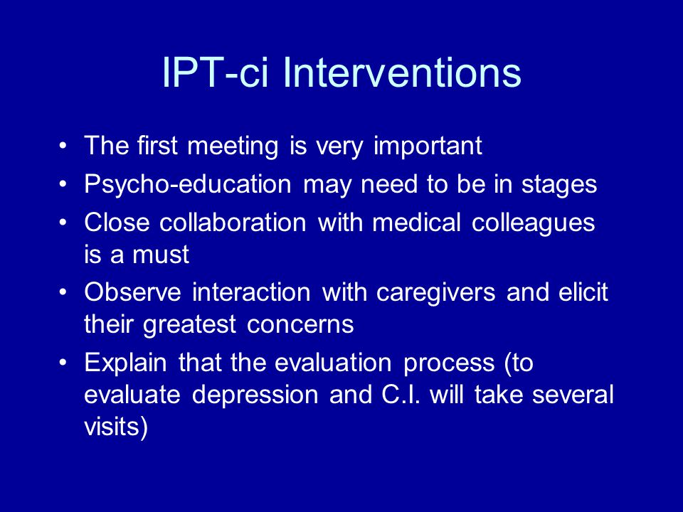 IPT-ci Interventions The first meeting is very important Psycho-education may need to be in stages Close collaboration with medical colleagues is a must Observe interaction with caregivers and elicit their greatest concerns Explain that the evaluation process (to evaluate depression and C.I.