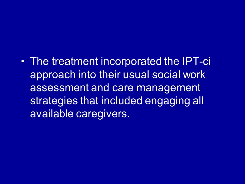 The treatment incorporated the IPT-ci approach into their usual social work assessment and care management strategies that included engaging all available caregivers.