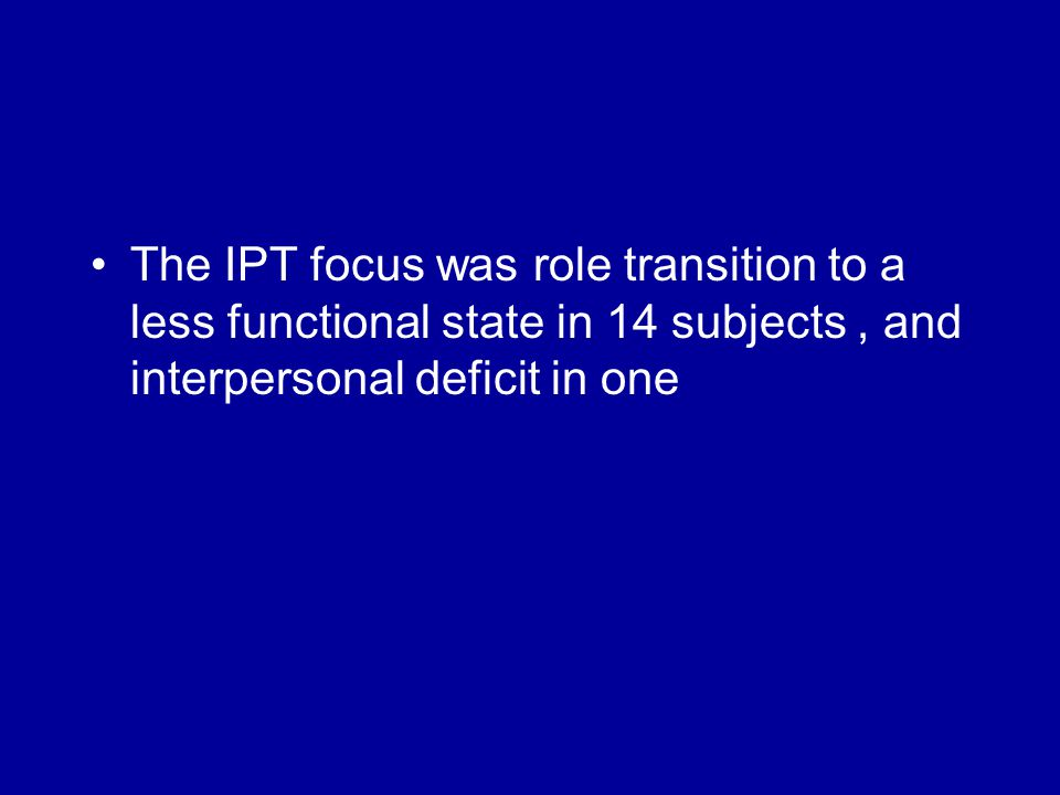 The IPT focus was role transition to a less functional state in 14 subjects, and interpersonal deficit in one
