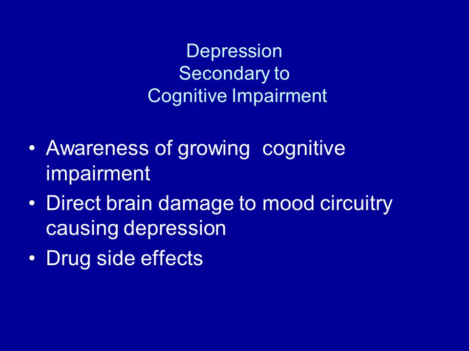 Depression Secondary to Cognitive Impairment Awareness of growing cognitive impairment Direct brain damage to mood circuitry causing depression Drug side effects