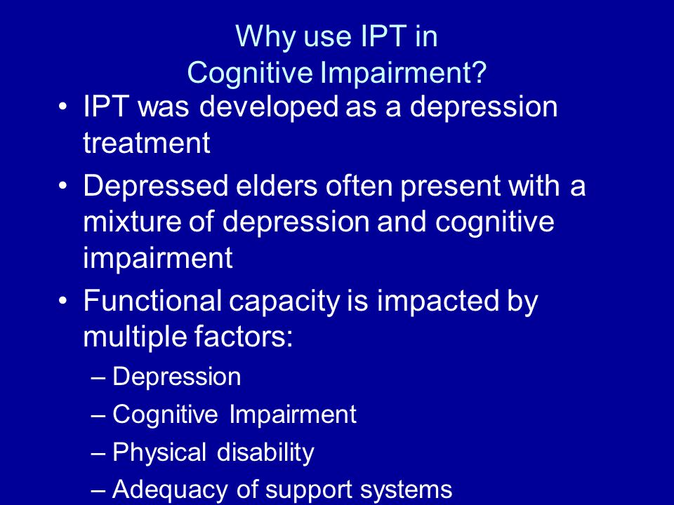 Geriatric Depression and/or Cognitive Impairment The clinical approach to working with older patients with depression or cognitive impairment is similar in the necessity to engage the patient and their support system, complete an adequate medical work-up, administer appropriate psychotropic medication and provide ample psycho-education for all parties in a prioritized way such that using IPT/IPT-ci is a practical format for managing both conditions acutely and long term.