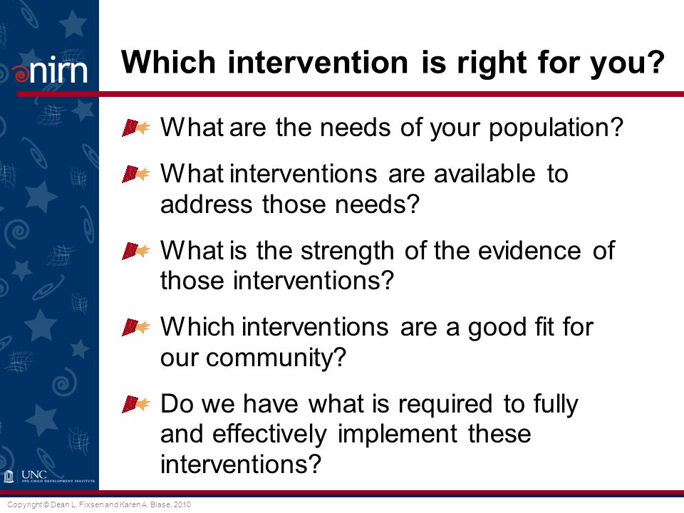 Copyright © Dean L. Fixsen and Karen A. Blase, 2010 Which intervention is right for you.