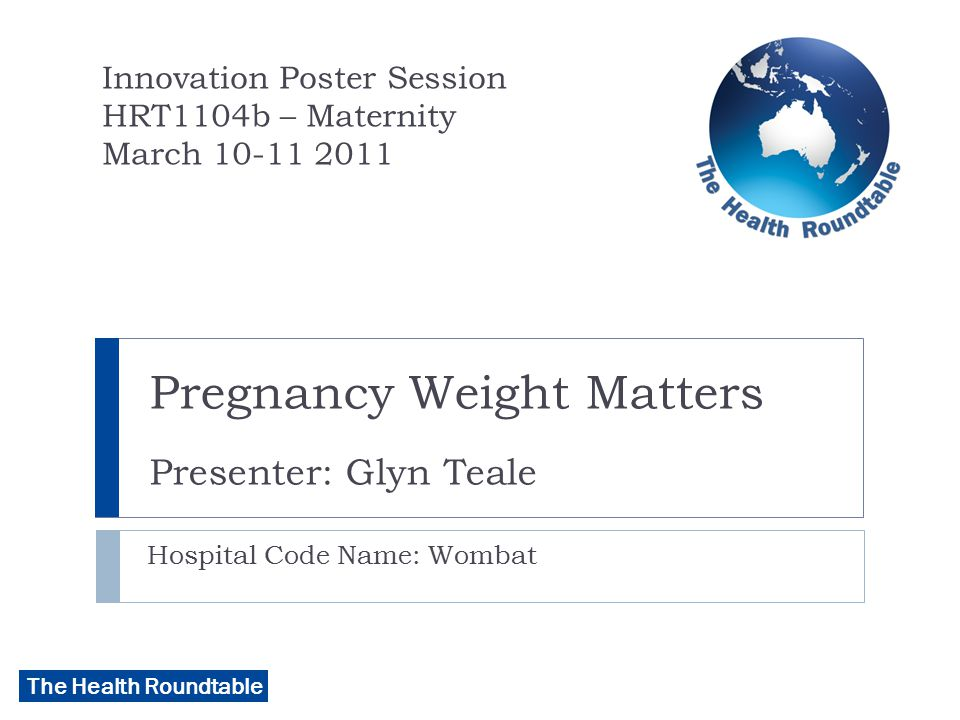The Health Roundtable KEY PROBLEM  63% of our pregnant women have a BMI over 25  >30% > BMI 30  Lack of standardisation of care for high risk group  Stopped routine weighing of antenatal women  Resistance to re-introduction of routine weighing  Clinical incidents  Late diagnosis of diabetes, failed epidurals, severe missed IUGR