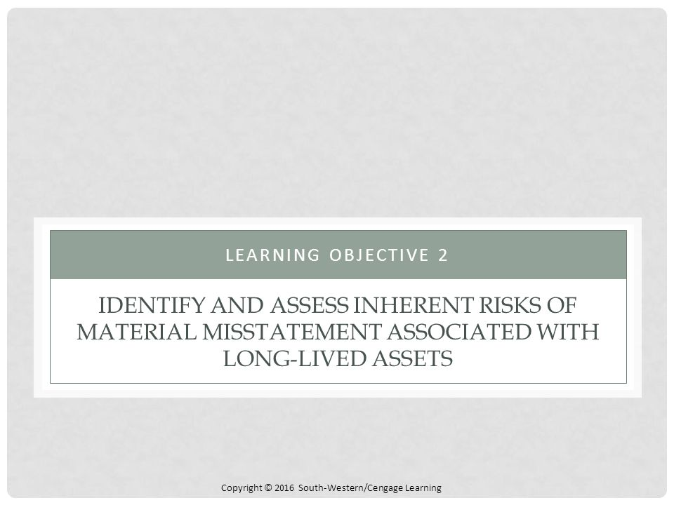Copyright © 2016 South-Western/Cengage Learning IDENTIFY AND ASSESS INHERENT RISKS OF MATERIAL MISSTATEMENT ASSOCIATED WITH LONG-LIVED ASSETS LEARNING