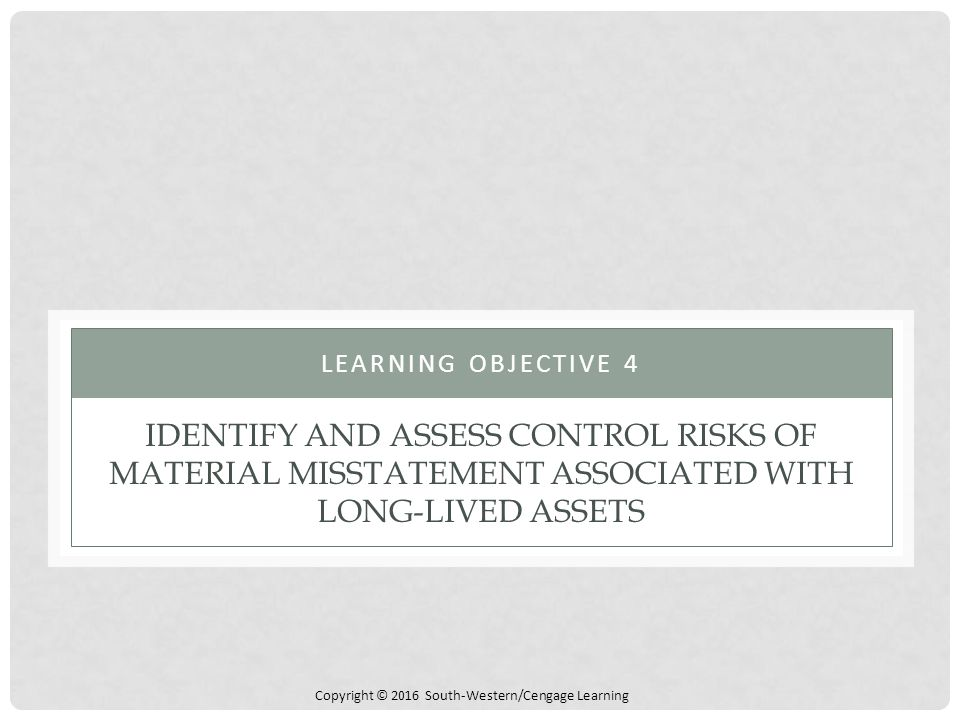 Copyright © 2016 South-Western/Cengage Learning IDENTIFY AND ASSESS CONTROL RISKS OF MATERIAL MISSTATEMENT ASSOCIATED WITH LONG-LIVED ASSETS LEARNING