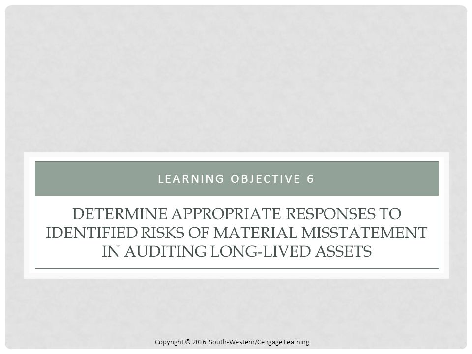 Copyright © 2016 South-Western/Cengage Learning DETERMINE APPROPRIATE RESPONSES TO IDENTIFIED RISKS OF MATERIAL MISSTATEMENT IN AUDITING LONG-LIVED AS