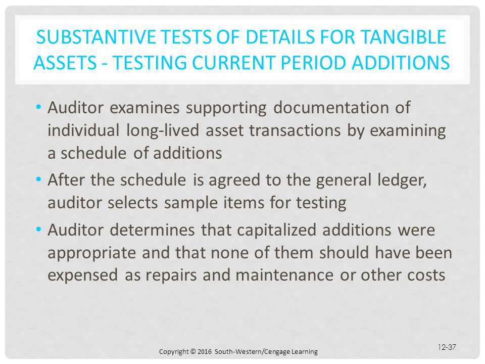 Copyright © 2016 South-Western/Cengage Learning 12-37 SUBSTANTIVE TESTS OF DETAILS FOR TANGIBLE ASSETS - TESTING CURRENT PERIOD ADDITIONS Auditor exam